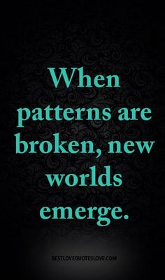 When patterns are broken, new worlds emerge.