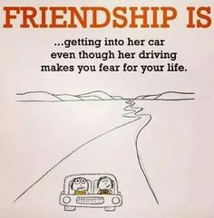Friendship is ...getting into her car even though her driving makes you fear for your life - Quote -