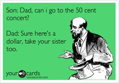 Funny Father's Day Ecard: Son: Dad, can i go to the 50 cent concert? Dad: Sure here's a dollar, take your sister too.