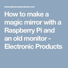 How to make a magic mirror with a Raspberry Pi and an old monitor - Electronic Products