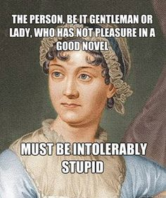Jane Austen, throwing shade on the dumb folks. And can I just say that not once did I ever see that guy crack a book.