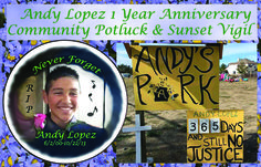 Justice for Andy Lopez   1 Year Anniversary Community Potluck & Sunset Vigi  Wed. October 22nd 4:30pm to 8:00pm at Andy's Park.
