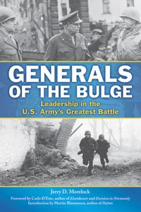 "GENERALS OF THE BULGE by Jerry Morelock -- The Battle of the Bulge lives in history as the US Army's largest and bloodiest battle of World War II. This innovative study of US military leadership in action examines the performance of six generals in the days and weeks after the German attack in December 1944.  "". . . a fine and useful addition to the enormous body of literature about the biggest battle in American military history.""--Rick Atkinson, author of the Liberation trilogy"