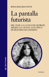 """La pantalla futurista : del """"Viaje a la Luna"""" de Georges Méliès a """"El hotel eléctrico"""" de Segundo de Chomon / Rosa Delgado"""