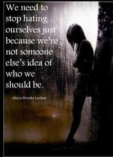 We need to stop hating ourselves because we are not someone else's idea of who we should be.