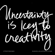 Uncertainty is key to creativity. Subscribe: DanielleLaPorte.com #Truthbomb #Words #Quotes