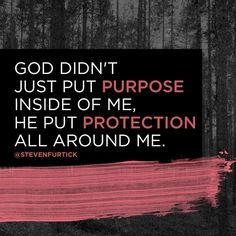 God didn't just pur purpose inside of me, He pur protection all around me. Bible Verses Quotes, Faith Quotes, Words Quotes, Pastor Quotes, Godly Quotes, Scriptures, Walk By Faith, Faith In God, Steve Furtick Quotes