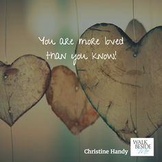 You are more loved than you know!  - Christine Handy, Author of Walk Beside Me http://www.christinehandy.com/