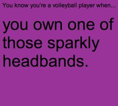 You know you're a volleyball player when... my friends always borrow them drives me crazy.