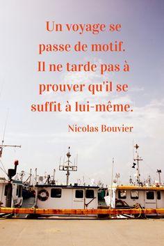 Un voyage se passe de motif. Il ne tarde pas à se prouver qu'il se suffit à lui-même. - Nicolas Bouvier