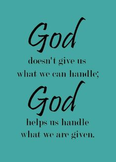 "I like this much more than, ""He gives us only what we can handle"". Because All things are possible through Him and He is My Help. He Helps Me with Everything!"