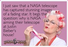I just saw that a NASA telescope has captured stunning images of a fading star. It begs the question: why is NASA aiming their telescope at Justin Bieber's house? | Snarkecards