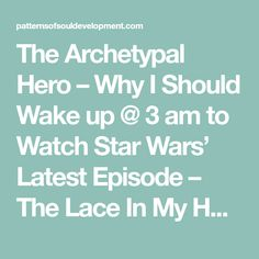 The Archetypal Hero – Why I Should Wake up @ 3 am to Watch Star Wars' Latest Episode – The Lace In My Head Mirrors the Cosmic Mind