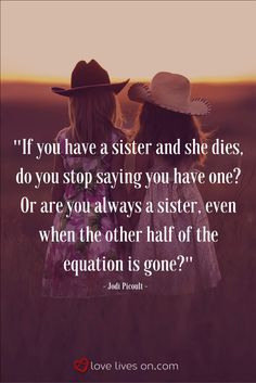 This funeral quote for sister really captures how profound and confusing it is to lose a sister. Questions about your identity come into play - Am I now an only child? Do I still have a sister even though she is gone?