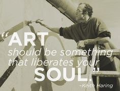 """Art should be something that liberates your soul."" -Keith Haring"