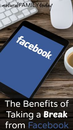 The Benefits of Taking a Break from Facebook - naturalfamilytoday.com.....going to read this later!