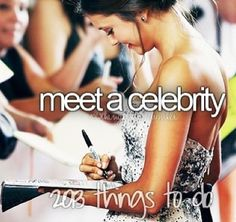 Meet a celebrity...with all of the things I've done, it's unbelievable I haven't done this one!