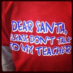 Dear Santa, Please don't talk to my teacher T-shirt Teacher Quotes, My Teacher, Teacher Funnies, Teacher Shirts, Teacher Stuff, Teaching Humor, Dear Santa, Education Quotes, Just For Laughs