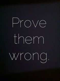 """""""Prove them wrong."""" — Anonymous"""