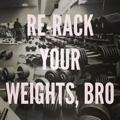 If you can lift it, you can put it away. Rack your weights, don't leave the gym a mess!