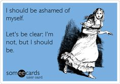 Funny Confession Ecard: I should be ashamed of myself. Let's be clear; I'm not, but I should be.
