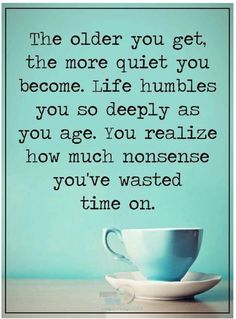 The older you get, the more quiet you become. Life humbles you so deeply as you age. You realize ow much nonsense you've wasted time on.