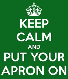 KEEP CALM AND PUT YOUR APRON ON - KEEP CALM AND CARRY ON Image Generator - brought to you by the Ministry of Information