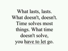 What lasts, lasts. What doesn't, doesn't.  Time solves most things. What time doesn't solve you have to let go. ~ with deliberation and taking one day at a time