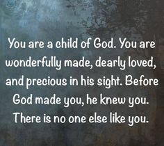 You are a child of God. You are wonderfully made, dearly loved and precious in his sight. Before God made you, God knew you. There is no one else like you.