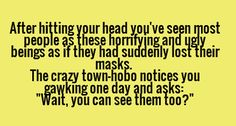 "After hitting your head, you've seen most people as these horrifying and ugly beig as if they had suddenly lost their masks. The crazy town hobo notices you gawking one day and asks, ""Wait, you can see them too?"""