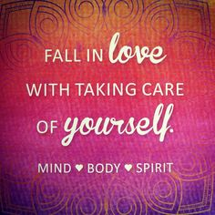 Fall in love with taking care of yourself. MIND - BODY - SPIRIT
