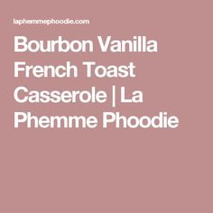 Bourbon Vanilla French Toast Casserole | La Phemme Phoodie