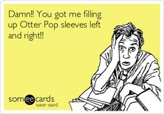 Damn!! You got me filling up Otter Pop sleeves left and right!!