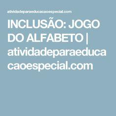 INCLUSÃO: JOGO DO ALFABETO      atividadeparaeducacaoespecial.com