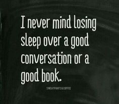 I never mind losing sleep over a good conversation or a good book.