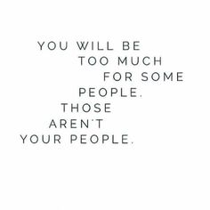 You will be too much for some people. Those aren't your people. - unknown