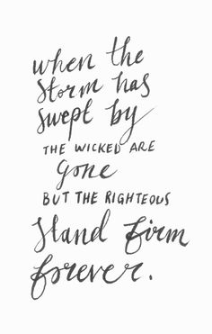 """""""When the storm has swept by, the wicked are gone, but the righteous stand firm forever."""" Proverbs 10:25 http://www.biblegateway.com/passage/?search=Proverbs%2010&version=NIV"""