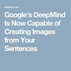 Google's DeepMind Is Now Capable of Creating Images from Your Sentences Google S, Deep Learning, Create Image, Artificial Intelligence, Machine Learning, Sentences, Innovation, Weird, Career