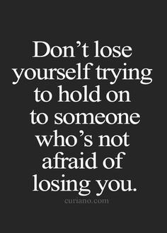 Don't lose yourself trying to hold on to someone who's not afraid of losing you. Wisdom Quotes, True Quotes, Great Quotes, Quotes To Live By, Inspirational Quotes, Qoutes, Motivational, Epic Quotes, Deserve Better Quotes
