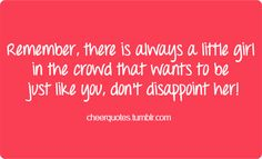 Remember, there is always a little girl in the crowd that wants to be just like you, don't disappoint her! #cheerquotes #cheerleading #cheer #cheerleader