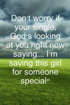 Don't worry if you're single, God's looking at you right now saying...I'm saving this girl for someone special.