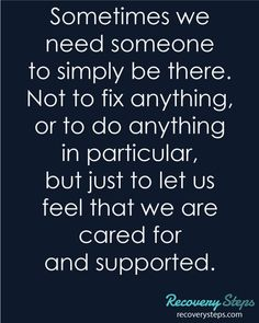 #Motivational #Quotes - Sometimes we need someone to simply be there. Not to fix anything, or to do anything in particular, but just to let us feel that we are cared for and supported. Follow - https://www.pinterest.com/RecoverySteps