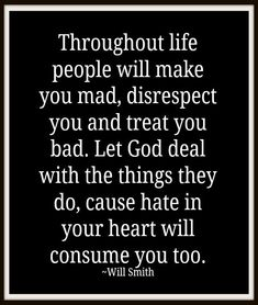 Throughout life people will make you mad, disrespect you and treat you bad. Let God deal with the things they do, cause hate in your heart will consume you too.  -Will Smith
