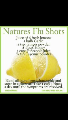 F'k Pharma. Nature is the perfect pharmacy already!?! Nature's Flu Shot blend: 6 fresh lemons + 1 garlic bulb + 2 tsp. ginger powder + 2 Tsp. honey + 3 cups pineapple juice + 1/4 tsp. cayenne powder • dose: 1 cup 4x/daily til symptoms resolved • tip by Dave Sommers