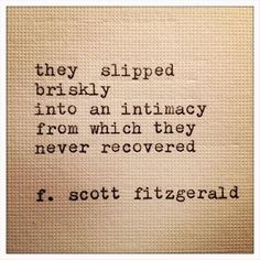 """12 Quotes That Make You Wish F.Scott Fitzgerald Would Write You A Love Letter """"They slipped briskly into an intimacy from which they never recovered.scott fitzgerald, The Great Gatsby. I've never recovered . Great Quotes, Quotes To Live By, Me Quotes, Inspirational Quotes, Book Quotes, Nerdy Love Quotes, Making Love Quotes, Quotes About Love, Classic Love Quotes"""