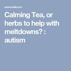 Calming Tea, or herbs to help with meltdowns? : autism