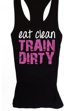 Eat Clean, TRAIN DIRTY - Workout Tank Fitted