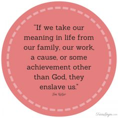 """""""If we take our meaning in life from out family, our work, a cause, or some achievement other than God, they enslave us."""" - Tim Keller"""