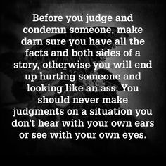Don't judge situations you don't actually witness because many times people lie, blow things out of proportion, don't tell many important facts, tell only their perceptions, etc.....