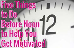 Five Things to Do Before Noon to Help You Get Motivated